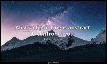 Abstract painting is abstract. It confronts you. Jackson Pollock