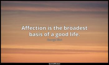 Affection is the broadest basis of a good life. George Eliot