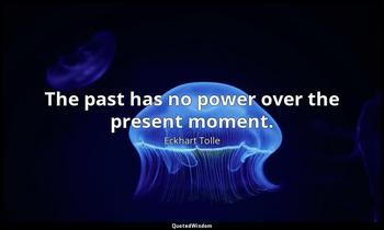 The past has no power over the present moment. Eckhart Tolle