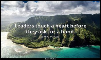 Leaders touch a heart before they ask for a hand. John C. Maxwell