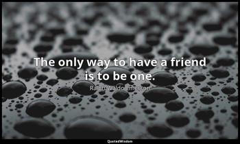 The only way to have a friend is to be one. Ralph Waldo Emerson