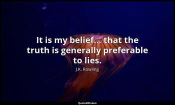 It is my belief... that the truth is generally preferable to lies. J.K. Rowling