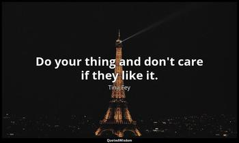 Do your thing and don't care if they like it. Tina Fey