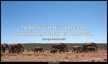 To be trusted is a greater compliment than to be loved. George MacDonald