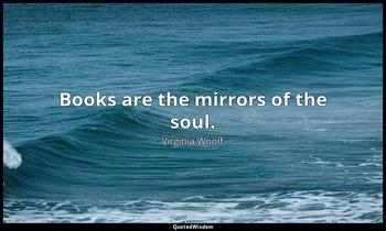 Books are the mirrors of the soul. Virginia Woolf