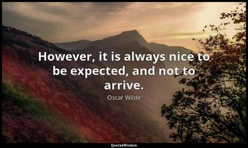 However, it is always nice to be expected, and not to arrive. Oscar Wilde