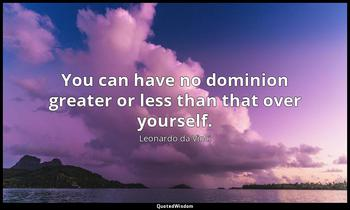 You can have no dominion greater or less than that over yourself. Leonardo da Vinci