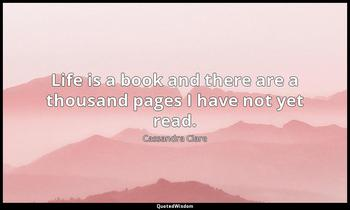 Life is a book and there are a thousand pages I have not yet read. Cassandra Clare