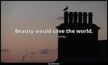 Beauty would save the world. Fyodor Dostoevsky