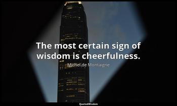 The most certain sign of wisdom is cheerfulness. Michel de Montaigne