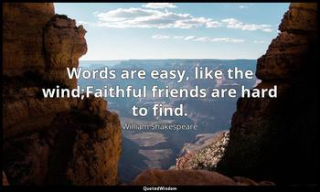 Words are easy, like the wind;Faithful friends are hard to find. William Shakespeare