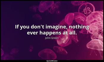 If you don't imagine, nothing ever happens at all. John Green