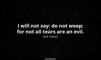 I will not say: do not weep; for not all tears are an evil. J.R.R. Tolkien