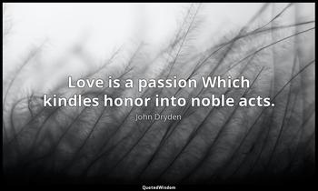 Love is a passion Which kindles honor into noble acts. John Dryden