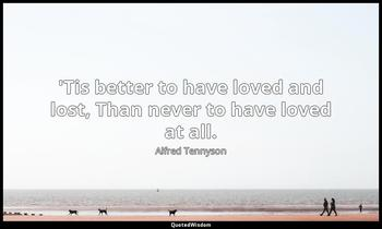 'Tis better to have loved and lost, Than never to have loved at all. Alfred Tennyson