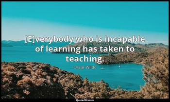 [E]verybody who is incapable of learning has taken to teaching. Oscar Wilde