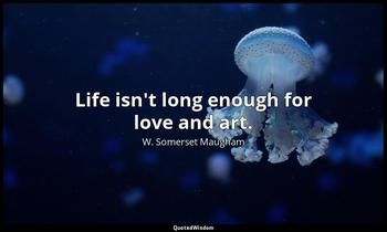 Life isn't long enough for love and art. W. Somerset Maugham