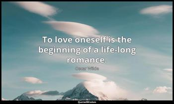 To love oneself is the beginning of a life-long romance. Oscar Wilde