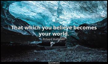 That which you believe becomes your world. Richard Matheson