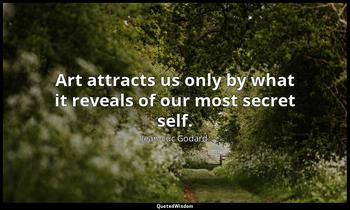 Art attracts us only by what it reveals of our most secret self. Jean-Luc Godard