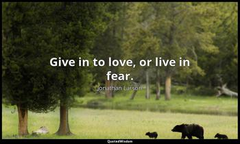 Give in to love, or live in fear. Jonathan Larson