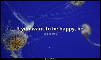 If you want to be happy, be. Leo Tolstoy