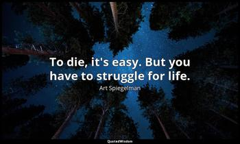 To die, it's easy. But you have to struggle for life. Art Spiegelman
