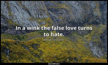 In a wink the false love turns to hate. Alfred Tennyson