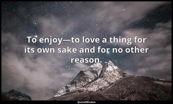 To enjoy—to love a thing for its own sake and for no other reason. Leonardo da Vinci