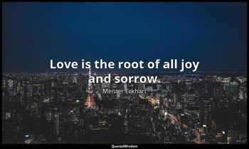 Love is the root of all joy and sorrow. Meister Eckhart
