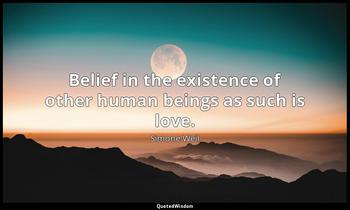 Belief in the existence of other human beings as such is love. Simone Weil