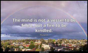 The mind is not a vessel to be filled, but a fire to be kindled. Plutarch