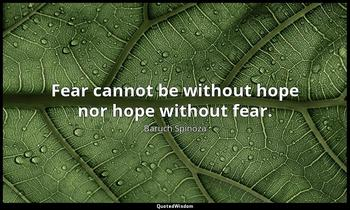 Fear cannot be without hope nor hope without fear. Baruch Spinoza