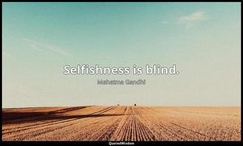 Selfishness is blind. Mahatma Gandhi