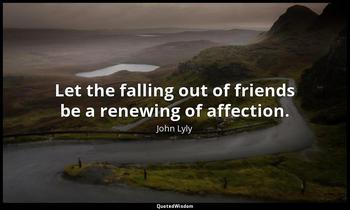 Let the falling out of friends be a renewing of affection. John Lyly