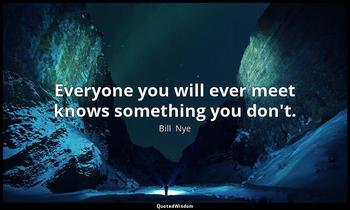 Everyone you will ever meet knows something you don't. Bill  Nye