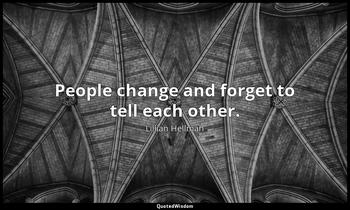 People change and forget to tell each other. Lillian Hellman