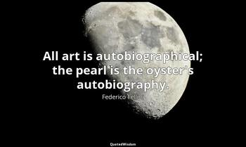 All art is autobiographical; the pearl is the oyster's autobiography. Federico Fellini