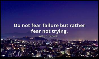 Do not fear failure but rather fear not trying. Roy T. Bennett