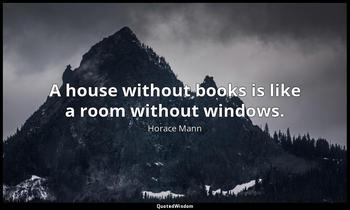 A house without books is like a room without windows. Horace Mann