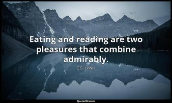 Eating and reading are two pleasures that combine admirably. C.S. Lewis