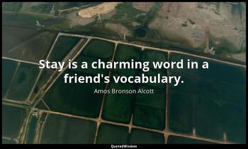Stay is a charming word in a friend's vocabulary. Amos Bronson Alcott