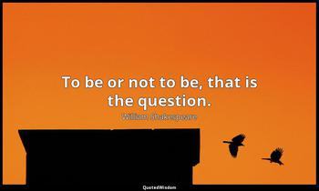 To be or not to be, that is the question. William Shakespeare