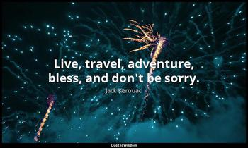 Live, travel, adventure, bless, and don't be sorry. Jack Kerouac