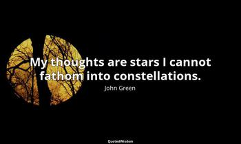 My thoughts are stars I cannot fathom into constellations. John Green