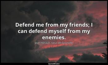 Defend me from my friends; I can defend myself from my enemies. Jean Hérault, sieur de Gourville