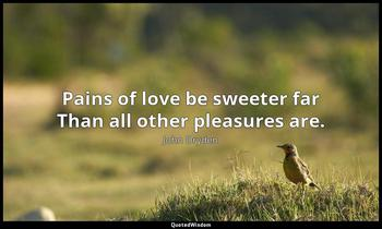 Pains of love be sweeter far Than all other pleasures are. John Dryden