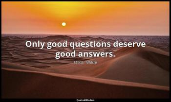 Only good questions deserve good answers. Oscar Wilde