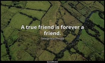 A true friend is forever a friend. George MacDonald