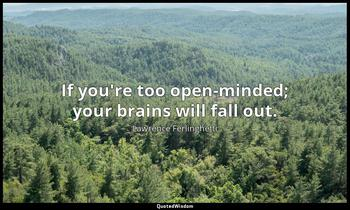 If you're too open-minded; your brains will fall out. Lawrence Ferlinghetti